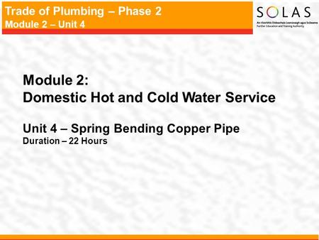 Trade of Plumbing – Phase 2 Module 2 – Unit 4 Module 2: Domestic Hot and Cold Water Service Unit 4 – Spring Bending Copper Pipe Duration – 22 Hours.