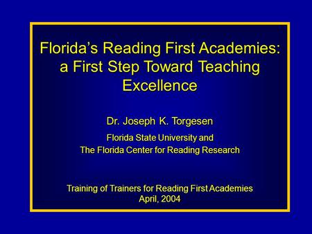 Florida's Reading First Academies: a First Step Toward Teaching Excellence Dr. Joseph K. Torgesen Florida State University and The Florida Center for Reading.