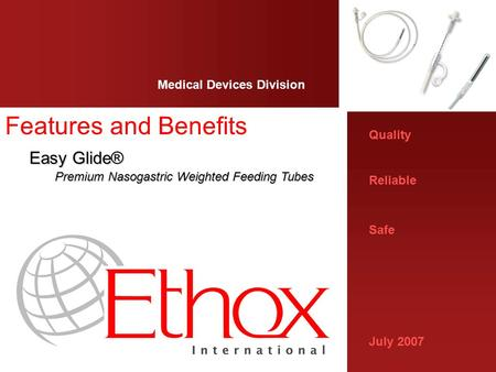 Quality Reliable Safe July 2007 Medical Devices Division Features and Benefits Easy Glide® Easy Glide® Premium Nasogastric Weighted Feeding Tubes.
