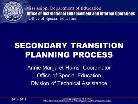 SECONDARY TRANSITION PLANNING PROCESS Annie Margaret Harris, Coordinator Office of Special Education Division of Technical Assistance 2011 - 2012 Mississippi.