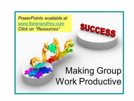 "Making Group Work Productive PowerPoints available at www.fisherandfrey.com www.fisherandfrey.com Click on ""Resources"""