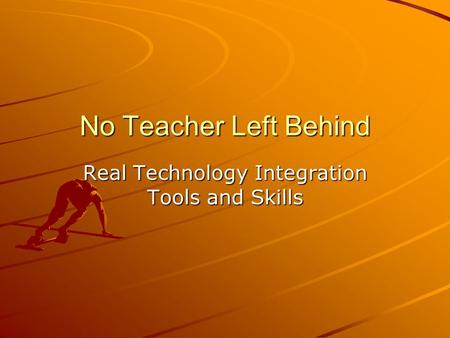 No Teacher Left Behind Real Technology Integration Tools and Skills.