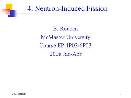 2008 January1 4: Neutron-Induced Fission B. Rouben McMaster University Course EP 4P03/6P03 2008 Jan-Apr.