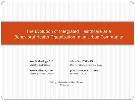 Trilogy Behavioral Healthcare Chicago, IL The Evolution of Integrated Healthcare at a Behavioral Health Organization in an Urban Community Sara Gotheridge,