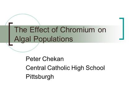 The Effect of Chromium on Algal Populations Peter Chekan Central Catholic High School Pittsburgh.