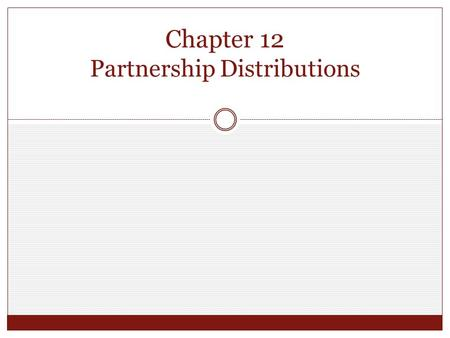 "Chapter 12 Partnership Distributions. Operating or ""Current"" Distributions Current distribution - a distribution that does not completely terminate the."