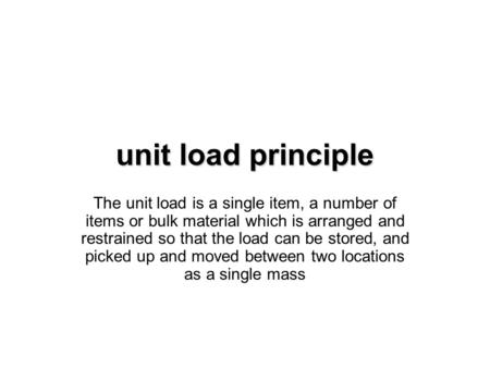 Unit load principle The unit load is a single item, a number of items or bulk material which is arranged and restrained so that the load can be stored,