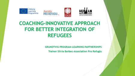 COACHING-INNOVATIVE APPROACH FOR BETTER INTEGRATION OF REFUGEES GRUNDTVIG PROGRAM-LEARNING PARTNERSHIPS Trainer Silvia Berbec-Association Pro Refugiu.