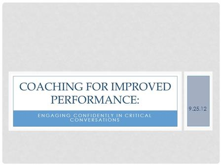 COACHING FOR IMPROVED PERFORMANCE: ENGAGING CONFIDENTLY IN CRITICAL CONVERSATIONS 9.25.12.