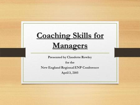 Coaching Skills for Managers Presented by Claudette Rowley for the New England Regional ENP Conference April 3, 2105.