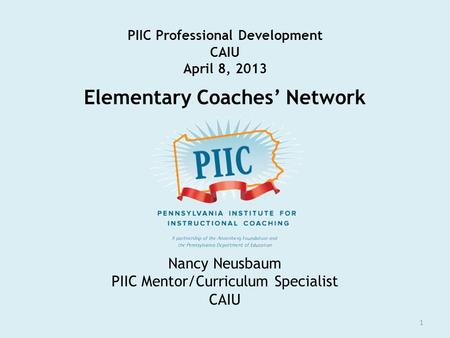 PIIC Professional Development CAIU April 8, 2013 Elementary Coaches' Network 1 Nancy Neusbaum PIIC Mentor/Curriculum Specialist CAIU.