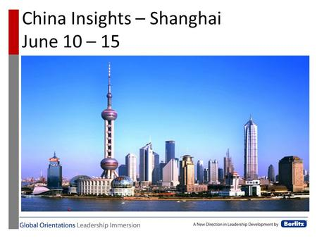 China Insights – Shanghai June 10 – 15. China Insights Objectives The Global Orientations - China module is designed to provide practical cultural and.