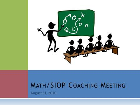August 31, 2010 M ATH /SIOP C OACHING M EETING. O UR C OMMON P URPOSE To partner with teachers and each other in order to:  increase teacher effectiveness,