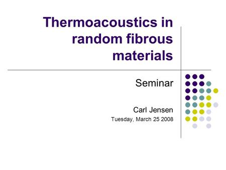 Thermoacoustics in random fibrous materials Seminar Carl Jensen Tuesday, March 25 2008.