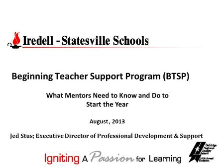 Beginning Teacher Support Program (BTSP) Jed Stus; Executive Director of Professional Development & Support What Mentors Need to Know and Do to Start the.