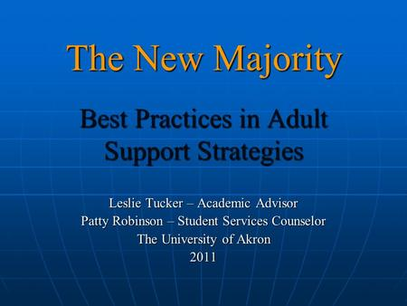 The New Majority Best Practices in Adult Support Strategies Leslie Tucker – Academic Advisor Patty Robinson – Student Services Counselor The University.