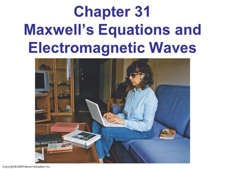Copyright © 2009 Pearson Education, Inc. Chapter 31 Maxwell's Equations and Electromagnetic Waves.