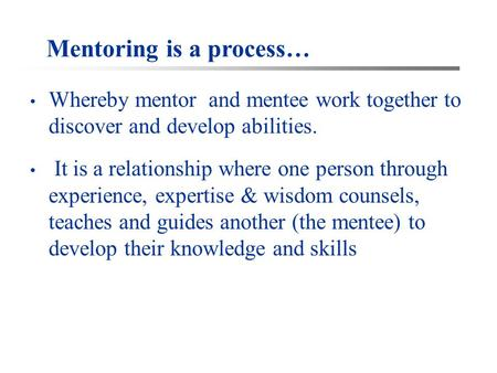 Mentoring is a process… Whereby mentor and mentee work together to discover and develop abilities. It is a relationship where one person through experience,