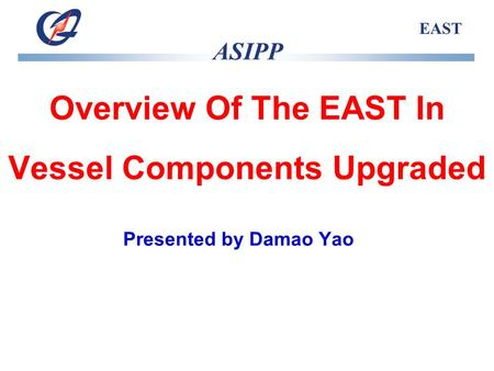 ASIPP EAST Overview Of The EAST In Vessel Components Upgraded Presented by Damao Yao.