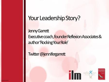 © 2013 RYR Your Leadership Story? Jenny Garrett Executive coach, founder Reflexion Associates & author 'Rocking Your Role'