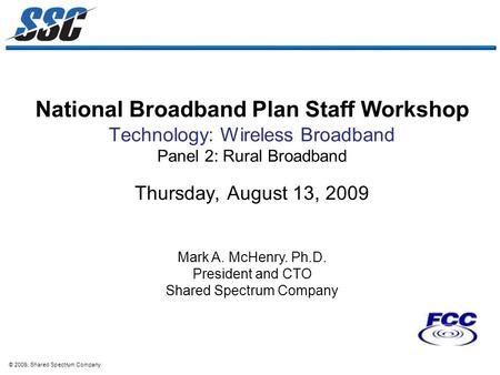 © 2009, Shared Spectrum Company National Broadband Plan Staff Workshop Technology: Wireless Broadband Panel 2: Rural Broadband Thursday, August 13, 2009.