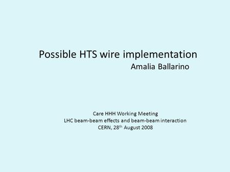 Possible HTS wire implementation Amalia Ballarino Care HHH Working Meeting LHC beam-beam effects and beam-beam interaction CERN, 28 th August 2008.