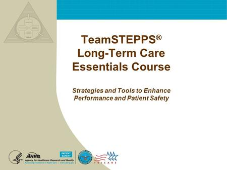 TeamSTEPPS® Long-Term Care Essentials Course Strategies and Tools to Enhance Performance and Patient Safety.