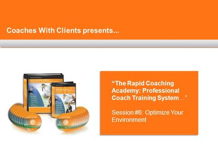 "Coaches With Clients presents... ""The Rapid Coaching Academy: Professional Coach Training System…"" Session #6: Optimize Your Environment."