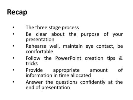 Recap The three stage process Be clear about the purpose of your presentation Rehearse well, maintain eye contact, be comfortable Follow the PowerPoint.