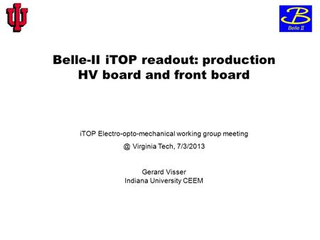 Belle-II iTOP readout: production HV board and front board iTOP Electro-opto-mechanical working group Virginia Tech, 7/3/2013 Gerard Visser Indiana.