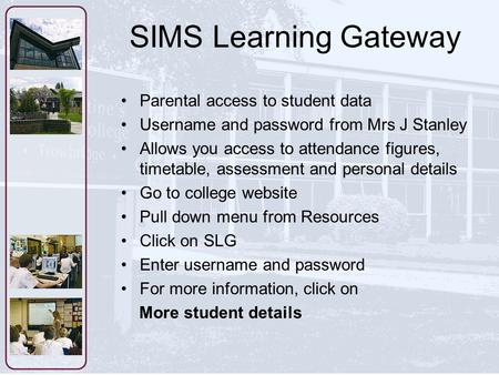 SIMS Learning Gateway Parental access to student data Username and password from Mrs J Stanley Allows you access to attendance figures, timetable, assessment.