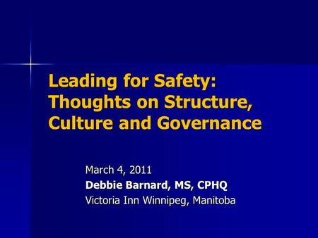 Leading for Safety: Thoughts on Structure, Culture and Governance March 4, 2011 Debbie Barnard, MS, CPHQ Victoria Inn Winnipeg, Manitoba.