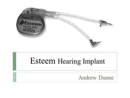 Esteem Hearing Implant Andrew Dunne. What is Esteem?  A totally implantable hearing system that is implanted under the skin behind the ear and within.