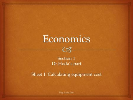 Section 1 Dr.Hoda's part Sheet 1: Calculating equipment cost Eng. Reda Zein.