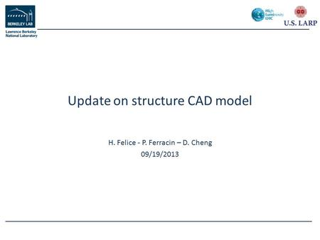H. Felice - P. Ferracin – D. Cheng 09/19/2013 Update on structure CAD model.