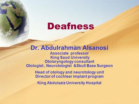 Deafness Dr. Abdulrahman Alsanosi Associate professor King Saud University Otolaryngology consultant Otologist, Neurotologist &Skull Base Surgeon Head.