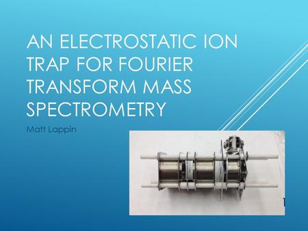 AN ELECTROSTATIC ION TRAP FOR FOURIER TRANSFORM MASS SPECTROMETRY Matt Lappin 1.