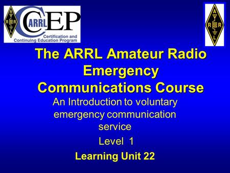 The ARRL Amateur Radio Emergency <strong>Communications</strong> Course An Introduction to voluntary emergency <strong>communication</strong> service Level 1 Learning Unit 22.