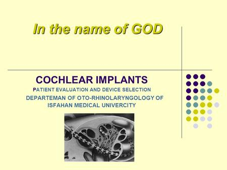COCHLEAR IMPLANTS PATIENT EVALUATION AND DEVICE SELECTION DEPARTEMAN OF OTO-RHINOLARYNGOLOGY OF ISFAHAN MEDICAL UNIVERCITY In the name of GOD.
