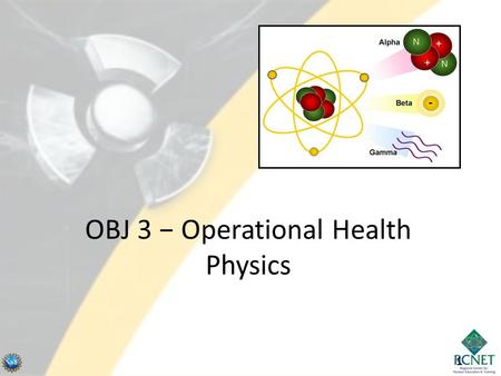 11 OBJ 3 − Operational Health Physics. 2 Sources of Radiation Sources and dose contributions: – Terrestrial (7%) – Space (Cosmic/Solar) (11%) – Internal.