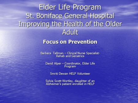 Elder Life Program St. Boniface General Hospital Improving the Health of the Older Adult Focus on Prevention Barbara Tallman – Clinical Nurse Specialist-