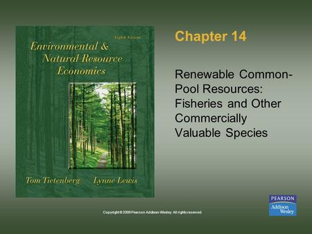 Copyright © 2009 Pearson Addison-Wesley. All rights reserved. Chapter 14 Renewable Common- Pool Resources: Fisheries and Other Commercially Valuable Species.