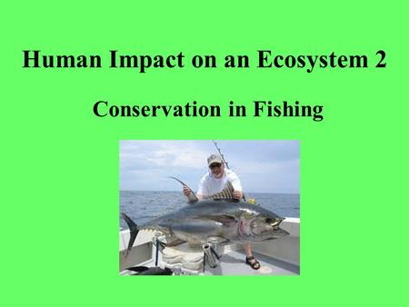 Human Impact on an Ecosystem 2 Conservation in Fishing.