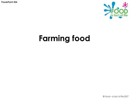 © Food – a fact of life 2007 Farming food PowerPoint 304.