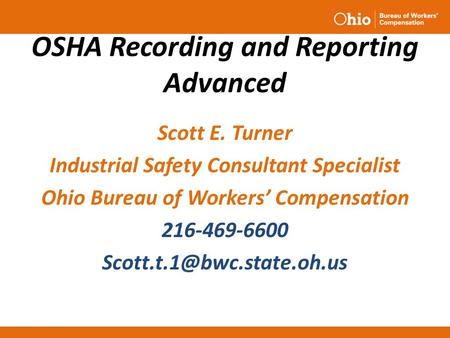 OSHA Recording and Reporting Advanced Scott E. Turner Industrial Safety Consultant Specialist Ohio Bureau of Workers' Compensation 216-469-6600