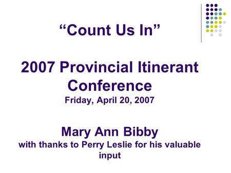 """Count Us In"" 2007 Provincial Itinerant Conference Friday, April 20, 2007 Mary Ann Bibby with thanks to Perry Leslie for his valuable input."