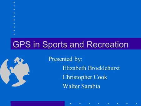 GPS in Sports and Recreation Presented by: Elizabeth Brocklehurst Christopher Cook Walter Sarabia.