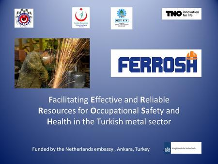 Facilitating Effective and Reliable Resources for Occupational Safety and Health in the Turkish metal sector Funded by the Netherlands embassy, Ankara,