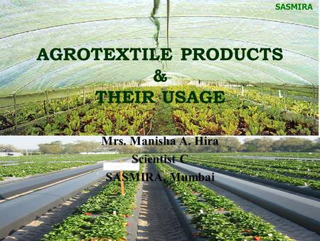 AGROTEXTILE PRODUCTS & THEIR USAGE Mrs. Manisha A. Hira Scientist C SASMIRA, Mumbai SASMIRA.