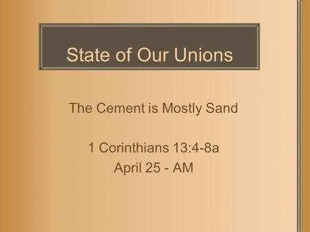 State of Our Unions The Cement is Mostly Sand 1 Corinthians 13:4-8a April 25 - AM.